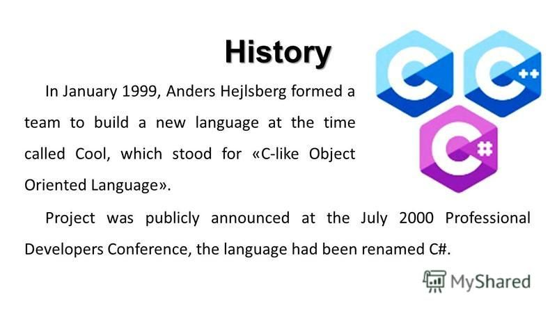 In January 1999, Anders Hejlsberg formed a team to build a new language at the time called Cool, which stood for «C-like Object Oriented Language». History Project was publicly announced at the July 2000 Professional Developers Conference, the langua