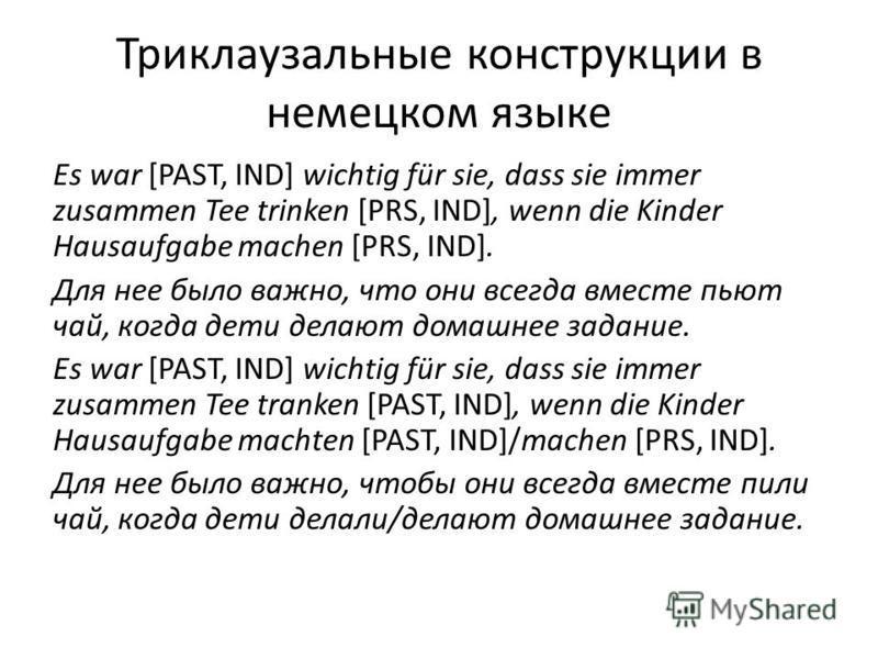 Триклаузальные конструкции в немецком языке Es war [PAST, IND] wichtig für sie, dass sie immer zusammen Tee trinken [PRS, IND], wenn die Kinder Hausaufgabe machen [PRS, IND]. Для нее было важно, что они всегда вместе пьют чай, когда дети делают домаш
