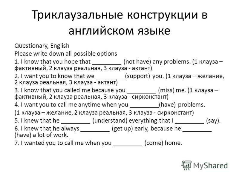 Триклаузальные конструкции в английском языке Questionary, English Please write down all possible options 1. I know that you hope that _________ (not have) any problems. (1 клауза – фактивный, 2 клауза реальная, 3 клауза - актант) 2. I want you to kn