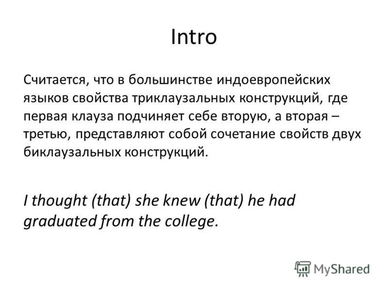 Intro Cчитается, что в большинстве индоевропейских языков свойства триклаузальных конструкций, где первая клауза подчиняет себе вторую, а вторая – третью, представляют собой сочетание свойств двух биклаузальных конструкций. I thought (that) she knew