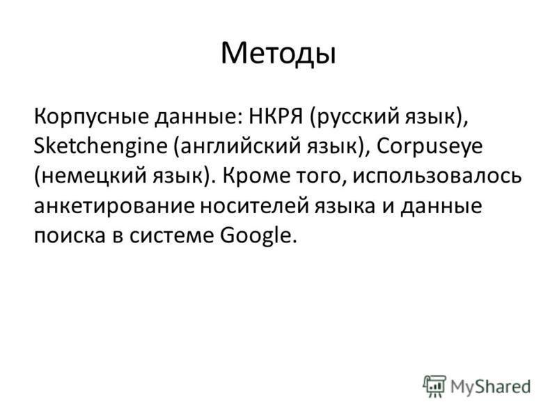 Методы Корпусные данные: НКРЯ (русский язык), Sketchengine (английский язык), Corpuseye (немецкий язык). Кроме того, использовалось анкетирование носителей языка и данные поиска в системе Google.