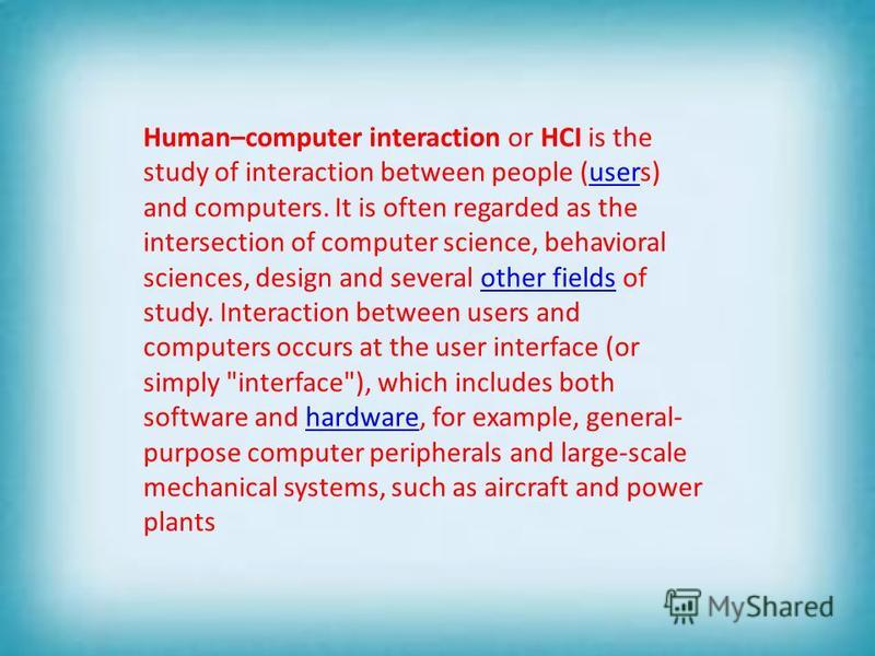 Human–computer interaction or HCI is the study of interaction between people (users) and computers. It is often regarded as the intersection of computer science, behavioral sciences, design and several other fields of study. Interaction between users