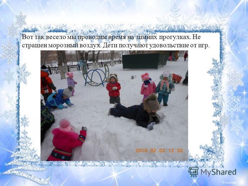 Вот так весело мы проводим время на зимних прогулках. Не страшен морозный воздух. Дети получают удовольствие от игр.