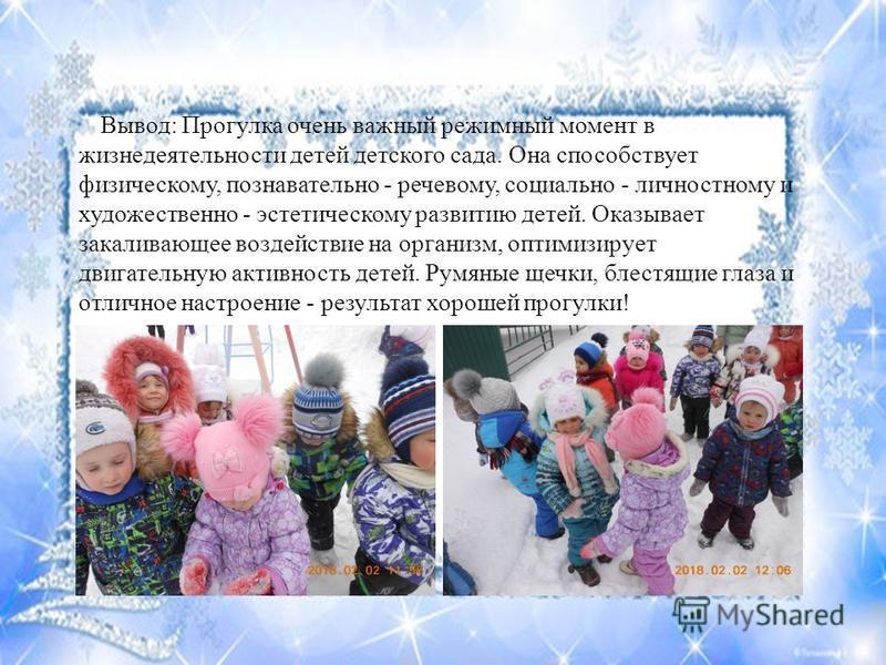 Вывод: Прогулка очень важный режимный момент в жизнедеятельности детей детского сада. Она способствует физическому, познавательно - речевому, социально - личностному и художественно - эстетическому развитию детей. Оказывает закаливающее воздействие н