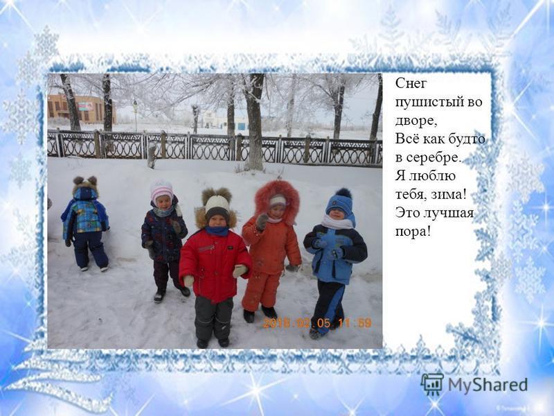 Снег пушистый во дворе, Всё как будто в серебре. Я люблю тебя, зима! Это лучшая пора!