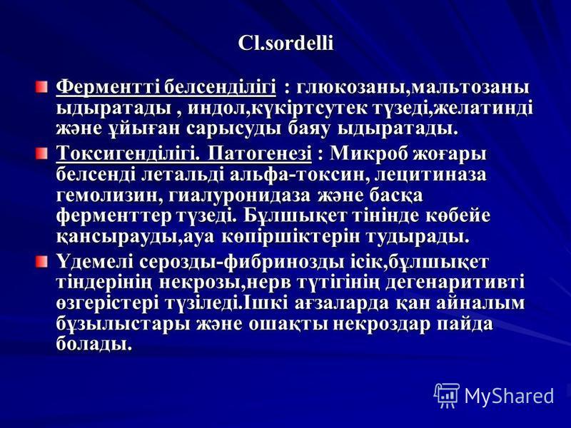 Cl.sordelli Ферментті белсенділігі : глюкозаны,мальтозный ыдыратады, индол,күкіртсутек түзеді,желатинді және ұйыған сарысуды баяу ыдыратады. Токсигенділігі. Патогенезі : Микроб жоғары белсенді лотальді альфа-токсин, лецитиназа гемолизин, гиалуронидаз