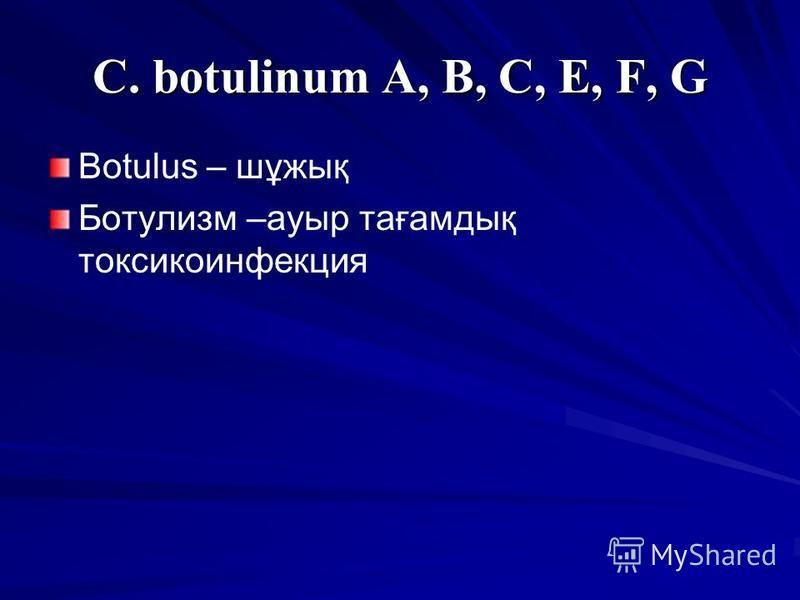 C. botulinum A, B, C, E, F, G Botulus – шұжық Ботулизм –ауыр тағамдық токсикоинфекция