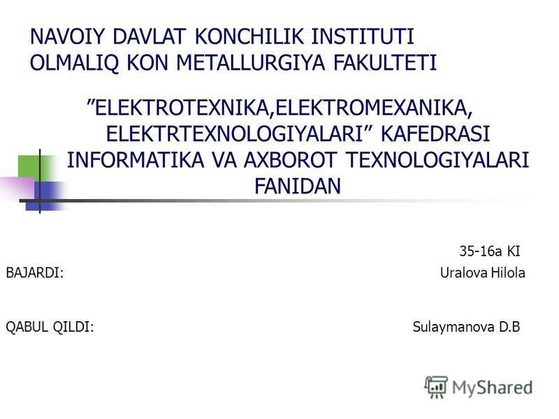 NAVOIY DAVLAT KONCHILIK INSTITUTI OLMALIQ KON METALLURGIYA FAKULTETI ELEKTROTEXNIKA,ELEKTROMEXANIKA, ELEKTRTEXNOLOGIYALARI KAFEDRASI INFORMATIKA VA AXBOROT TEXNOLOGIYALARI FANIDAN 35-16a KI BAJARDI: Uralova Hilola QABUL QILDI: Sulaymanova D.B