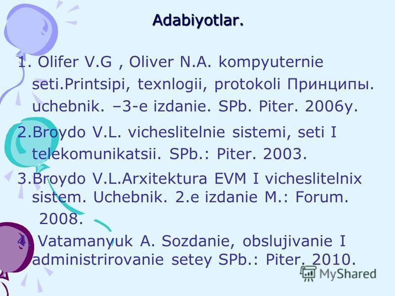 Adabiyotlar. 1. Olifer V.G, Oliver N.A. kompyuternie seti.Printsipi, texnlogii, protokoli Принципы. uchebnik. –3-е izdanie. SPb. Piter. 2006y. 2.Broydo V.L. vicheslitelnie sistemi, seti I telekomunikatsii. SPb.: Piter. 2003. 3.Broydo V.L.Arxitektura
