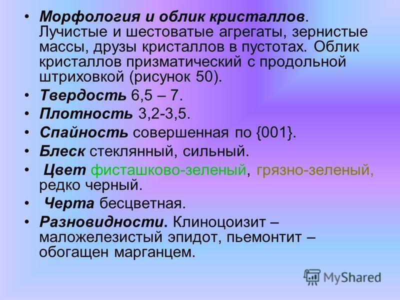 Морфология и облик кристаллов. Лучистые и шестоватые агрегаты, зернистые массы, друзы кристаллов в пустотах. Облик кристаллов призматический с продольной штриховкой (рисунок 50). Твердость 6,5 – 7. Плотность 3,2-3,5. Спайность совершенная по {001}. Б