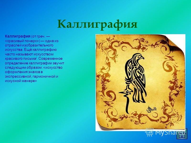 Каллиграфия Каллиграфия (от греч. «красивый почерк») одна из отраслей изобразительного искусства. Ещё каллиграфию часто называют искусством красивого письма [. Современное определение каллиграфии звучит следующим образом: «искусство оформления знаков