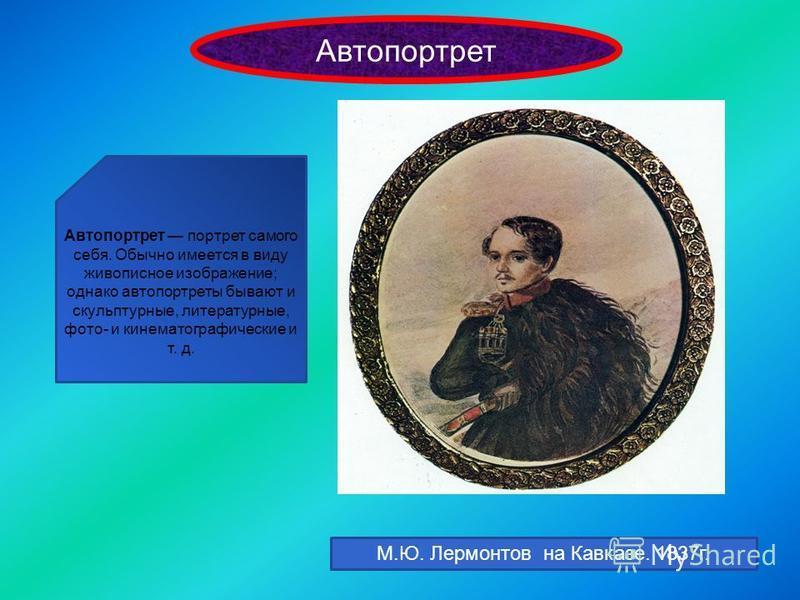 Автопортрет Автопортрет портрет самого себя. Обычно имеется в виду живописное изображение; однако автопортреты бывают и скульптурные, литературные, фото- и кинематографические и т. д. М.Ю. Лермонтов на Кавказе. 1837 г.
