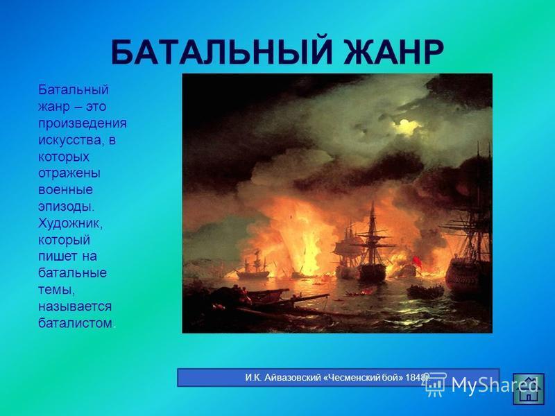БАТАЛЬНЫЙ ЖАНР Батальный жанр – это произведения искусства, в которых отражены военные эпизоды. Художник, который пишет на батальные темы, называется баталистом. И.К. Айвазовский «Чесменский бой» 1848 г.