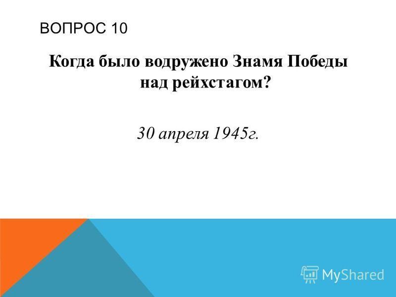 ВОПРОС 10 Когда было водружено Знамя Победы над рейхстагом? 30 апреля 1945 г.