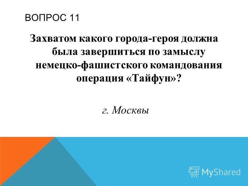 ВОПРОС 11 Захватом какого города-героя должна была завершиться по замыслу немецко-фашистского командования операция «Тайфун»? г. Москвы