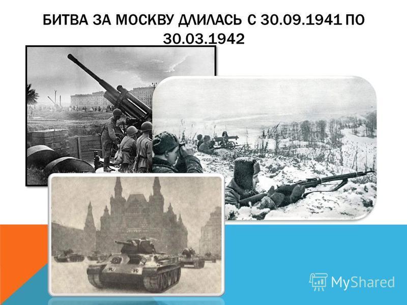 БИТВА ЗА МОСКВУ ДЛИЛАСЬ С 30.09.1941 ПО 30.03.1942