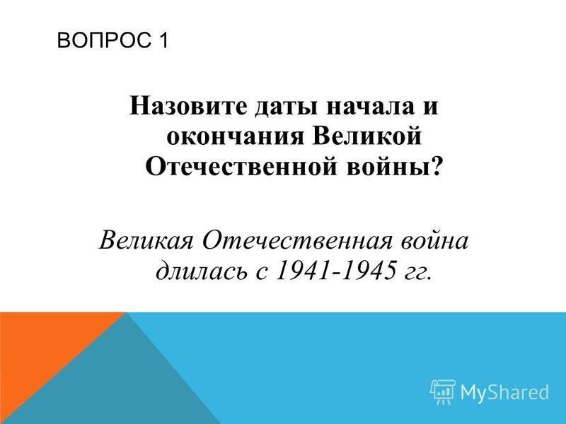 ВОПРОС 1 Назовите даты начала и окончания Великой Отечественной войны? Великая Отечественная война длилась с 1941-1945 гг.