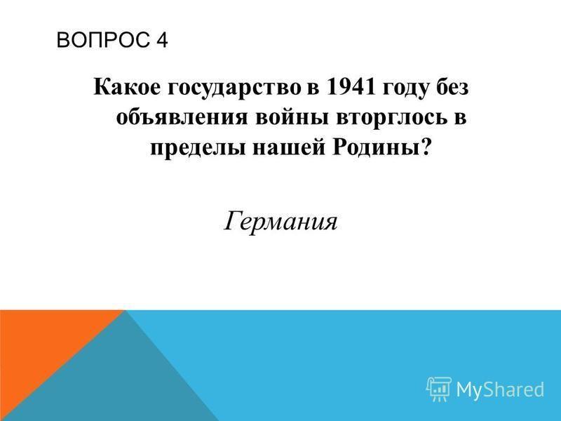ВОПРОС 4 Какое государство в 1941 году без объявления войны вторглось в пределы нашей Родины? Германия
