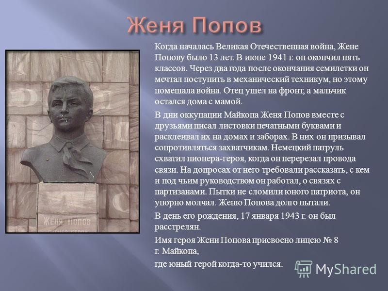 Когда началась Великая Отечественная война, Жене Попову было 13 лет. В июне 1941 г. он окончил пять классов. Через два года после окончания семилетки он мечтал поступить в механический техникум, но этому помешала война. Отец ушел на фронт, а мальчик