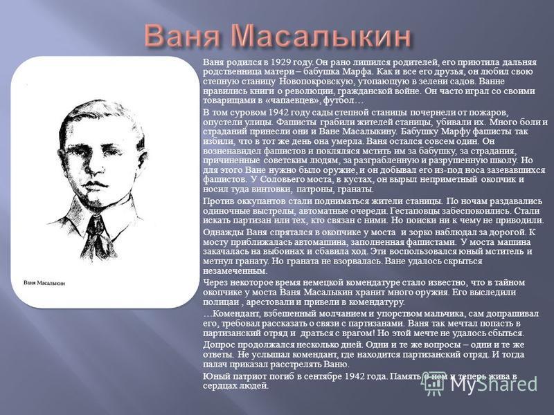 Ваня родился в 1929 году. Он рано лишился родителей, его приютила дальняя родственница матери – бабушка Марфа. Как и все его друзья, он любил свою степную станицу Новопокровскую, утопающую в зелени садов. Ванне нравились книги о революции, гражданско