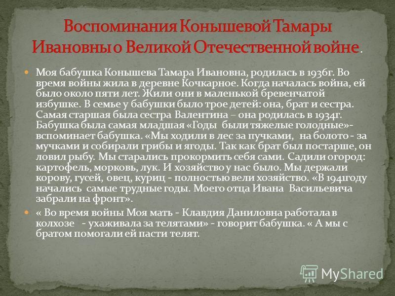 Моя бабушка Конышева Тамара Ивановна, родилась в 1936 г. Во время войны жила в деревне Кочкарное. Когда началась война, ей было около пяти лет. Жили они в маленькой бревенчатой избушке. В семье у бабушки было трое детей: она, брат и сестра. Самая ста