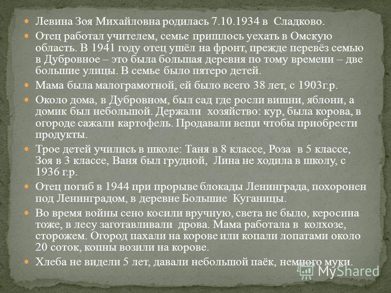 Левина Зоя Михайловна родилась 7.10.1934 в Сладково. Отец работал учителем, семье пришлось уехать в Омскую область. В 1941 году отец ушёл на фронт, прежде перевёз семью в Дубровное – это была большая деревня по тому времени – две большие улицы. В сем