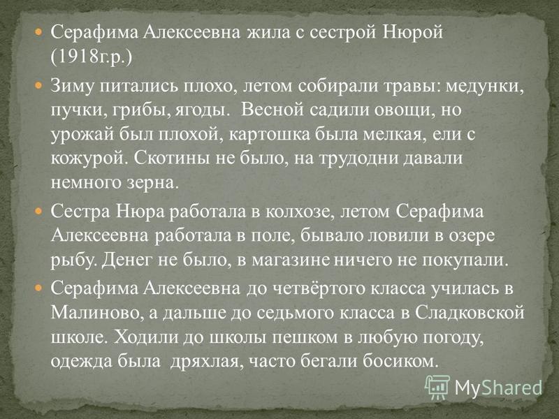 Серафима Алексеевна жила с сестрой Нюрой (1918 г.р.) Зиму питались плохо, летом собирали травы: медунки, пучки, грибы, ягоды. Весной садили овощи, но урожай был плохой, картошка была мелкая, ели с кожурой. Скотины не было, на трудодни давали немного