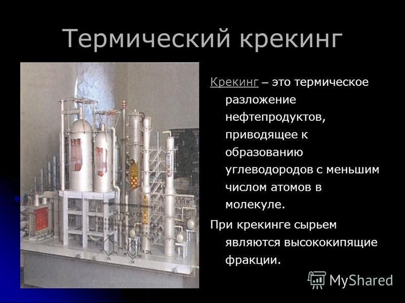 Термический крекинг Крекинг – это термическое разложение нефтепродуктов, приводящее к образованию углеводородов с меньшим числом атомов в молекуле. При крекинге сырьем являются высококипящие фракции.