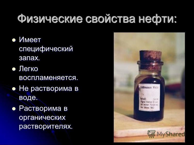 Физические свойства нефти: Имеет специфический запах. Имеет специфический запах. Легко воспламеняется. Легко воспламеняется. Не растворима в воде. Не растворима в воде. Растворима в органических растворителях. Растворима в органических растворителях.