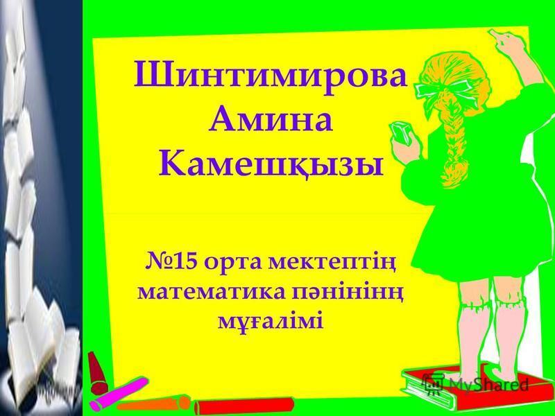Шинтимирова Амина Камешқызы 15 орта мектептің математика пәнінінң мұғалімі