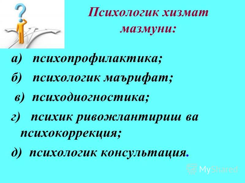 Психологик хизмат мазмуни: а) психопрофилактика; б) психология маърифат; в) психодиагностика; г) психик ривожлантриш ва психокоррекция; д) психология консультация.