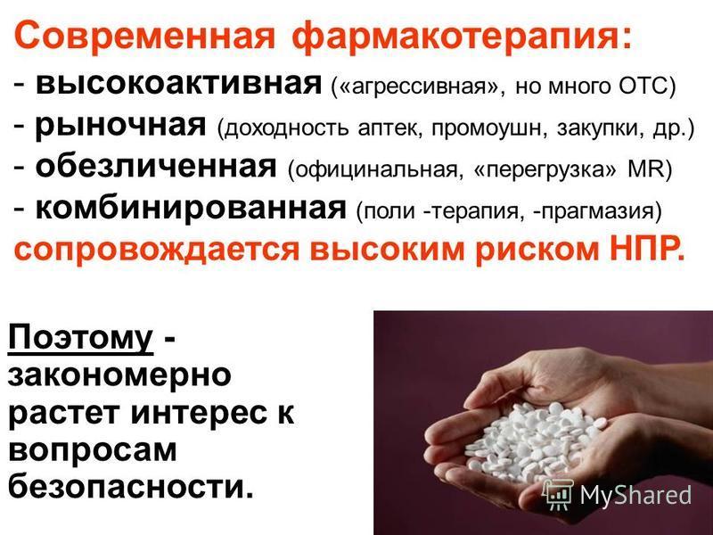 Современная фармакотерапия: - высокоактивная («агрессивная», но много ОТС) - рыночная (доходность аптек, промоушн, закупки, др.) - обезличенная (официнальная, «перегрузка» MR) - комбинированная (поли -терапия, -прагмазия) сопровождается высоким риско