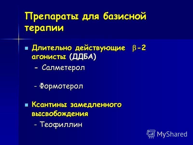 Препараты для базисной терапии Длительно действующие -2 агонисты (ДДБА) Длительно действующие -2 агонисты (ДДБА) - Салметерол - Салметерол - Формотерол - Формотерол Ксантины замедленного высвобождения Ксантины замедленного высвобождения - Теофиллин -