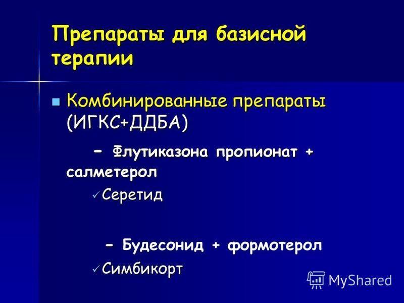 Препараты для базисной терапии Комбинированные препараты (ИГКС+ДДБА) Комбинированные препараты (ИГКС+ДДБА) - Флутиказона пропионат + салметерол - Флутиказона пропионат + салметерол Серетид Серетид - - Будесонид + формотерол Cимбикорт Cимбикорт