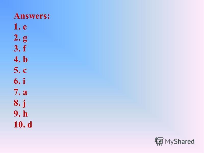 Answers: 1. e 2. g 3. f 4. b 5. c 6. i 7. a 8. j 9. h 10. d