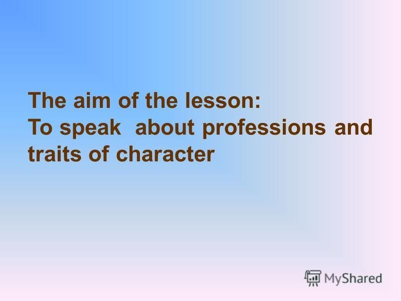 The aim of the lesson: To speak about professions and traits of character