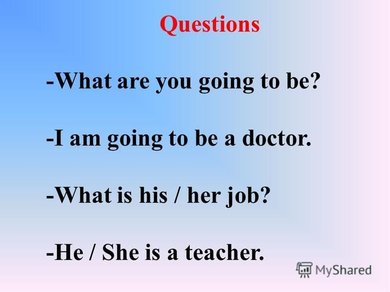 Questions -What are you going to be? -I am going to be a doctor. -What is his / her job? -He / She is a teacher.