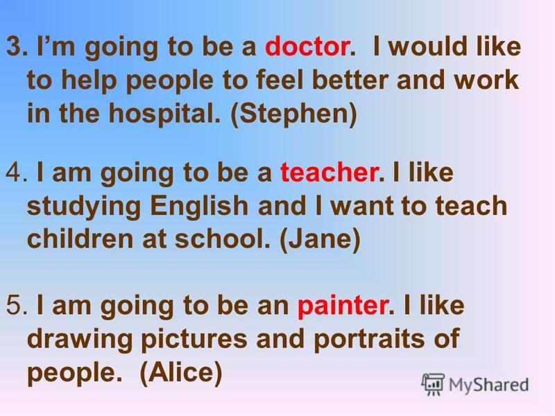 3. Im going to be a doctor. I would like to help people to feel better and work in the hospital. (Stephen) 4. I am going to be a teacher. I like studying English and I want to teach children at school. (Jane) 5. I am going to be an painter. I like dr