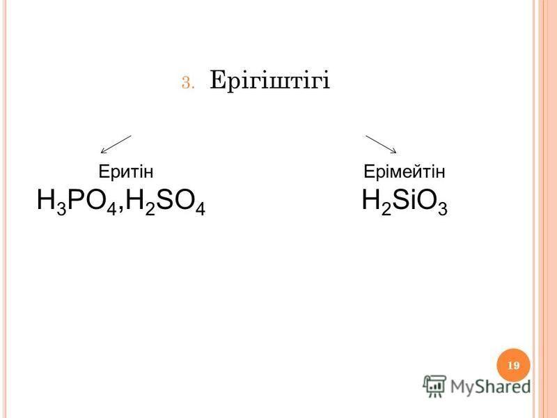 19 3. Ерігіштігі Еритін H 3 PO 4,H 2 SO 4 Ерімейтін H 2 SiO 3 19