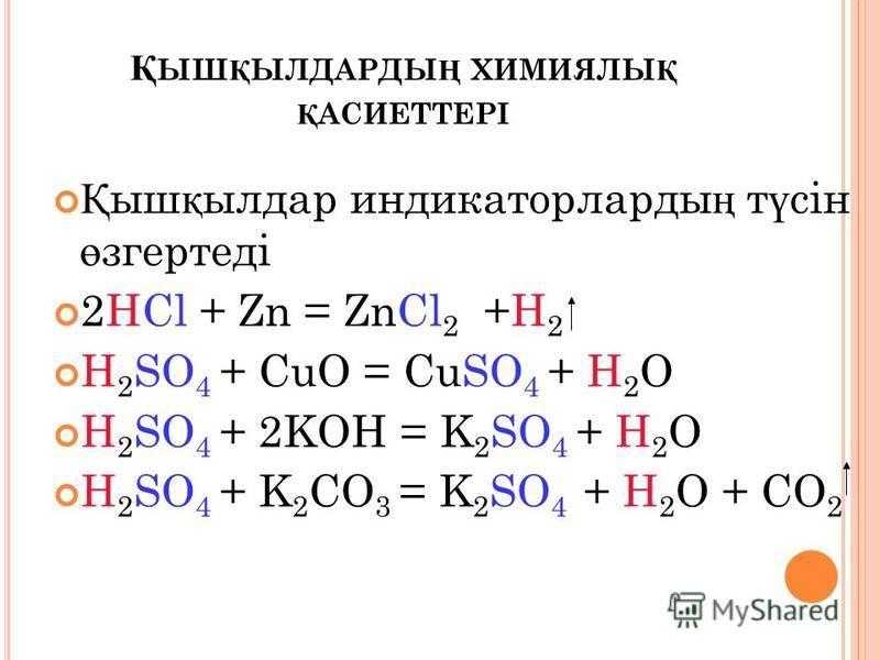 Қ ЫШ Қ ЫЛДАРДЫ Ң ХИМИЯЛЫ Қ Қ АСИЕТТЕРІ Қ ыш қ бдбылдар индикаторларды ң т ү сін ө згертеді 2HCl + Zn = ZnCl 2 +H 2 H 2 SO 4 + CuO = CuSO 4 + H 2 O H 2 SO 4 + 2KOH = K 2 SO 4 + H 2 O H 2 SO 4 + K 2 CO 3 = K 2 SO 4 + H 2 O + CO 2