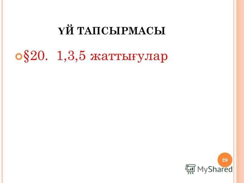 29 Ү Й ТАПСЫРМАСЫ §20. 1,3,5 жаты ғ улар 29