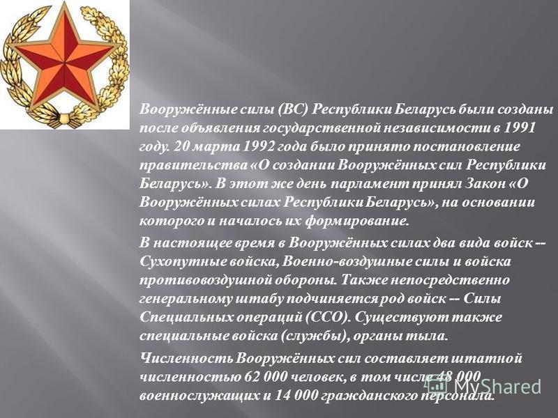 Вооружённые силы ( ВС ) Республики Беларусь были созданы после объявления государственной независимости в 1991 году. 20 марта 1992 года было принято постановление правительства « О создании Вооружённых сил Республики Беларусь ». В этот же день парлам
