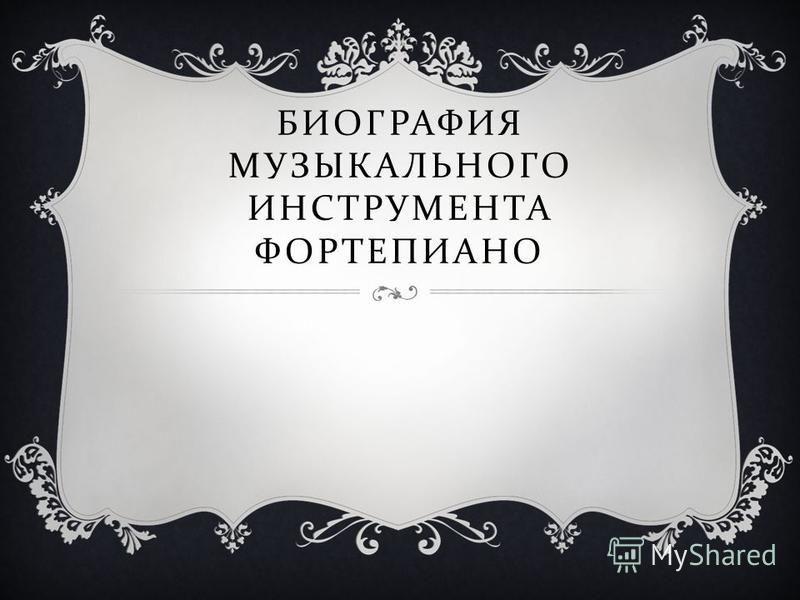 БИОГРАФИЯ МУЗЫКАЛЬНОГО ИНСТРУМЕНТА ФОРТЕПИАНО