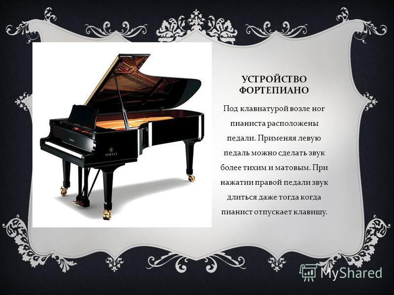 УСТРОЙСТВО ФОРТЕПИАНО Под клавиатурой возле ног пианиста расположены педали. Применяя левую педаль можно сделать звук более тихим и матовым. При нажатии правой педали звук длиться даже тогда когда пианист отпускает клавишу.