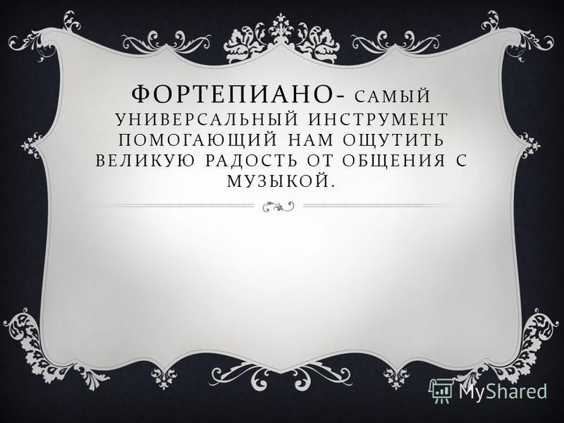 ФОРТЕПИАНО - САМЫЙ УНИВЕРСАЛЬНЫЙ ИНСТРУМЕНТ ПОМОГАЮЩИЙ НАМ ОЩУТИТЬ ВЕЛИКУЮ РАДОСТЬ ОТ ОБЩЕНИЯ С МУЗЫКОЙ.
