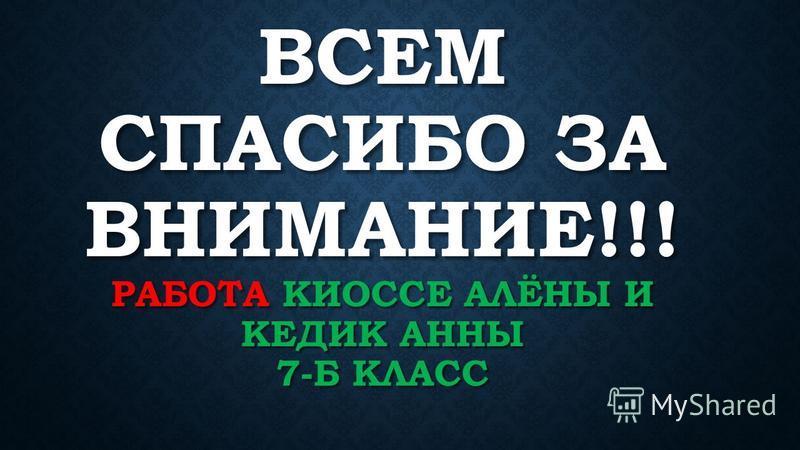 ВСЕМ СПАСИБО ЗА ВНИМАНИЕ!!! РАБОТА КИОССЕ АЛЁНЫ И КЕДИК АННЫ 7-Б КЛАСС