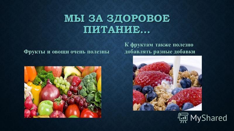 МЫ ЗА ЗДОРОВОЕ ПИТАНИЕ… Фрукты и овощи очень полезны К фруктам также полезно добавлять разные добавки