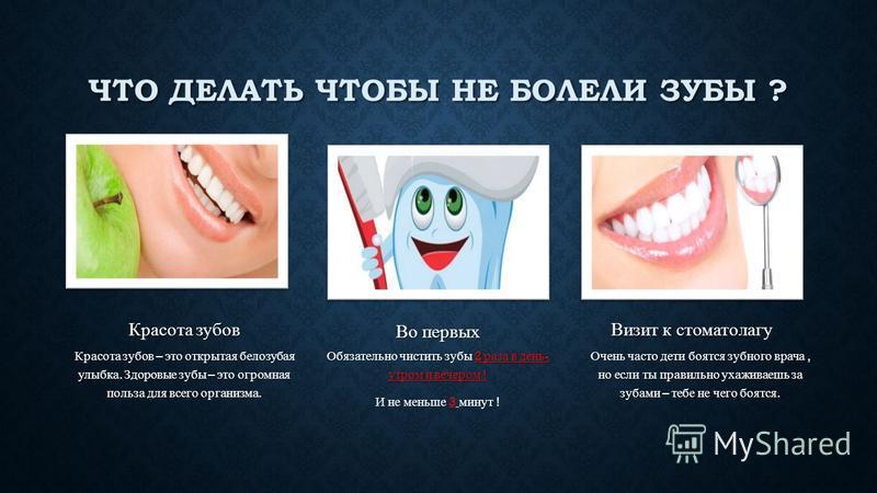ЧТО ДЕЛАТЬ ЧТОБЫ НЕ БОЛЕЛИ ЗУБЫ ? Красота зубов Красота зубов – это открытая белозубая улыбка. Здоровые зубы – это огромная польза для всего организма. Во первых Обязательно чистить зубы 2 раза в день - утром и вечером ! И не меньше 3 минут ! Визит к