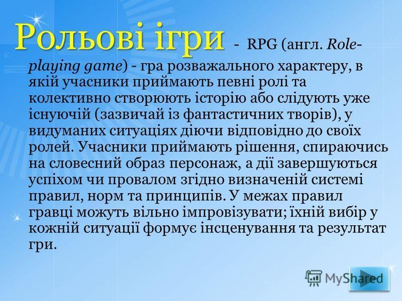Рольові ігри Рольові ігри - RPG (англ. Role- playing game) - гра розважального характеру, в якій учасники приймають певні ролі та колективно створюють історію або слідують уже існуючій (зазвичай із фантастичних творів), у видуманих ситуаціях діючи ві