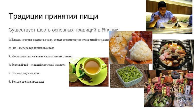 Традиции принятия пищи Существует шесть основных традиций в Японии: 1: Блюда, которые подают к столу, всегда соответствуют конкретной ситуации 2: Рис – император японского стола 3: Морепродукты – важная часть японского меню 4: Зеленый чай – главный я